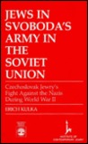 Jews in Svoboda's Army in the Soviet Union: Czechoslovak Jewry's Fight Against the Nazis During World War II