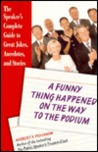 A Funny Thing Happened on the Way to the Podium : The Speaker's Complete Guide to Great Jokes, Anecdotes, and Stories