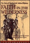 Faith in the Wilderness: The Story of the Catholic Indian Missions