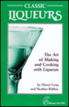 Classic Liqueurs: The Art of Making and Cooking with Liqueurs