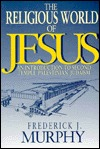 Religious World of Jesus by Frederick J. Murphy