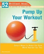 Pump Up Your Workout (52 Brilliant Ideas): Smart Ways to Make the Gym Work Harder for You