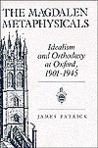 The Magdalen Metaphysicals: Idealism and Orthodoxy at Oxford, 1901-1945