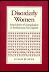 Disorderly Women: Sexual Politics and Evangelicalism in Revolutionary New England