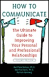 How to Communicate the Ultimate Guide to Improving Your Personal and Professional Relationships
