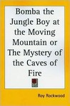 Bomba the Jungle Boy at the Moving Mountain or the Mystery of the Caves of Fire