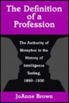 The Definition of a Profession: The Authority of Metaphor in the History of Intelligence Testing, 1890-1930