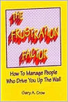 The Frustration Factor: How to Manage People Who Drive You Up the Wall