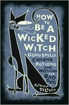 How to Be a Wicked Witch; Goodspells, Charms, Potions and Notions for Bad Days
