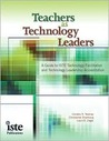 Teachers as Technology Leaders: A Guide to ISTE Technology Facilitation and Technology Leadership Accreditation