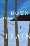 Down There by the Train: A Novel