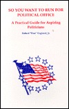 So You Want to Run for Political Office: A Practical Guide for Aspiring Politicians