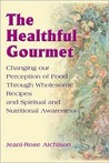 The Healthful Gourmet: Changing Our Perception of Food Through Wholesome Recipes and Spiritual and Nutritional Awareness