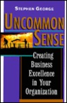 Uncommon Sense: Creating Business Excellence in Your Organization