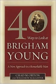 40 Ways to Look at Brigham Young: A New Approach to a Remarkable Man