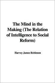 The Mind in the Making (the Relation of Intelligence to Social Reform)