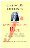 Johann Sebastian Bach: An Essential Guide to His Life and Works