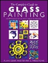 The Complete Guide to Glass Painting: Over 93 Techniques with 25 Original Projects and 400 Motifs