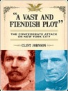 A Vast and Fiendish Plot: The Confederate Attack on New York City