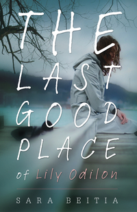 The Last Good Place of Lily Odilon by Sara Beitia