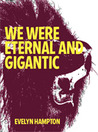 WE WERE ETERNAL AND GIGANTIC