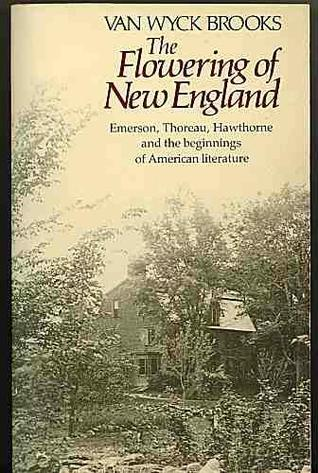 The Flowering of New England, 1815-1865; Emerson, Thoreau, Hawthorne and the Beginnings of American Literature
