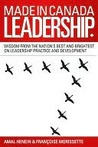 Made in Canada Leadership: Wisdom from the Nation's Best and Brightest on the Art and Practice of Leadership