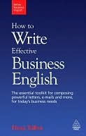 How to Write Effective Business English: The Essential Toolkit for Composing Powerful Letters, Emails and More, for Today's Business Needs