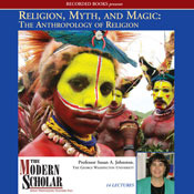 Religion, Myth, and Magic: The Anthropology of Religion (The Modern Scholar)