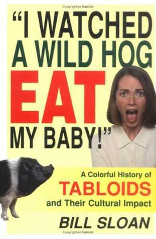I Watched a Wild Hog Eat My Baby: A Colorful History of Tabloids and Their Cultural Impact