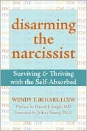 Disarming the Narcissist: Surviving and Thriving with the Self-Absorbed: Surviving and Thriving with the Self-Absorbed