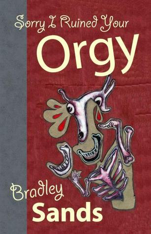 Sorry I Ruined Your Orgy by Bradley Sands