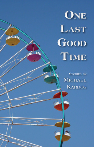 One Last Good Time by Michael Kardos