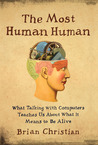 The Most Human Human: What Talking with Computers Teaches Us About What It Means to Be Alive by Brian Christian