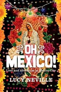 Oh Mexico! Love and Adventure in Mexico City by Lucy Neville