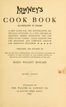 Lowney's cook book, illustrated in colors; a new guide for the housekeeper, especially intended as a full record of delicious dishes sufficient for any well-to-do family, clear enough for the beginner, and complete enough for ambitious providers