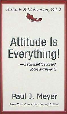 Attitude Is Everything: If You Want to Succeed Above and Beyond