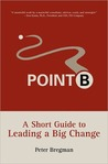 Point B: A Short Guide to Leading a Big Change