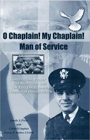O Chaplain! My Chaplain! Man of Service: Conversation, Prayer and Meditation with the Last Living D-Day Chaplain of Omaha Beach