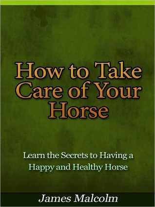 How to Take Care of Your Horse - Learn the Secrets to Having a Happy and Healthy Horse