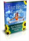 Your Health = Your pH: How To Reverse Illness  Gain Vitality