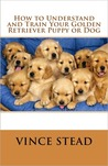 How to Understand and Train Your Golden Retriever Puppy or Dog