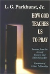How God Teaches Us to Pray: Lessons from the Lives of Francis and Edith Schaeffer