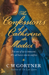 The Confessions of Catherine De Medici by C.W. Gortner