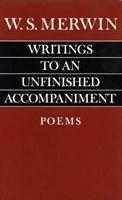 Writings to an Unfinished Accompaniment by W.S. Merwin