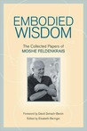 Embodied Wisdom: The Collected Papers of Moshe Feldenkrais