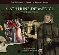 Catherine de' Medici: The Black Queen (The Thinking Girl's Treasury of Dastardly Dames)