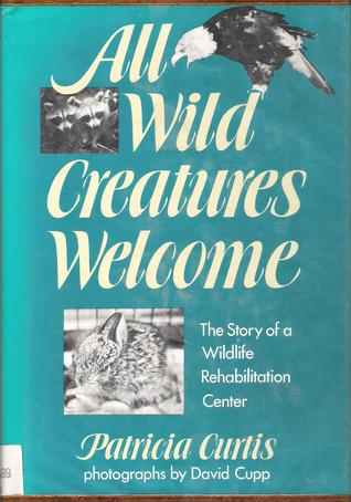 All Wild Creatures Welcome: The Story of Wildlife Rehabilitation Center