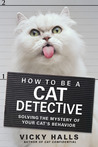 How to be a Cat Detective: Solving the Mystery of Your Cat's Behavior