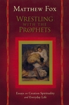 Wrestling with the Prophets: Essays on Creation Spirituality and Everyday Life